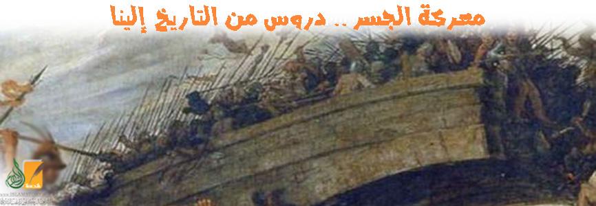معركة الجسر .. دروس من التاريخ إلينا
