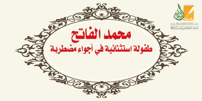 طفولة محمد الفاتح الاستثنائية